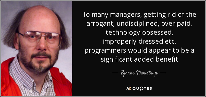 To many managers, getting rid of the arrogant, undisciplined, over-paid, technology-obsessed, improperly-dressed etc. programmers would appear to be a significant added benefit - Bjarne Stroustrup