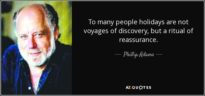 To many people holidays are not voyages of discovery, but a ritual of reassurance. - Phillip Adams