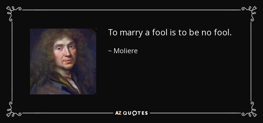 To marry a fool is to be no fool. - Moliere