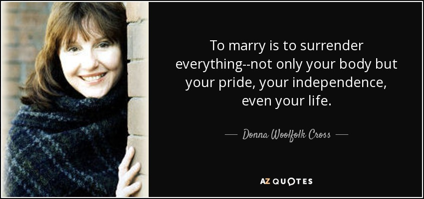 To marry is to surrender everything--not only your body but your pride, your independence, even your life. - Donna Woolfolk Cross