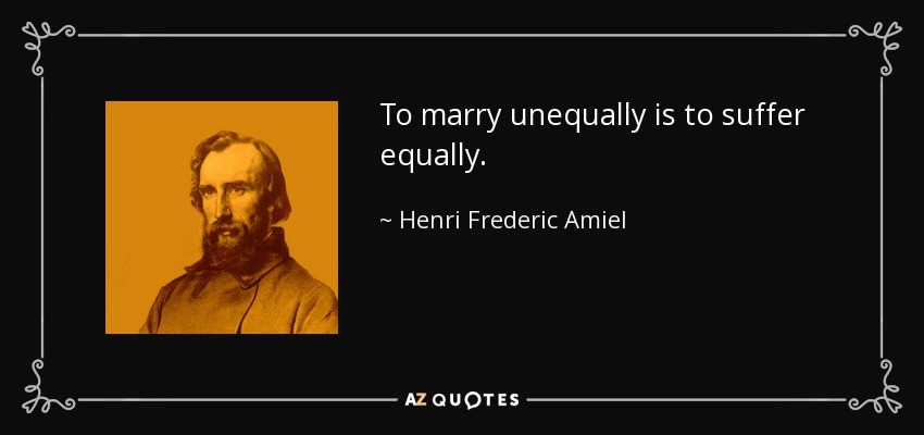 To marry unequally is to suffer equally. - Henri Frederic Amiel