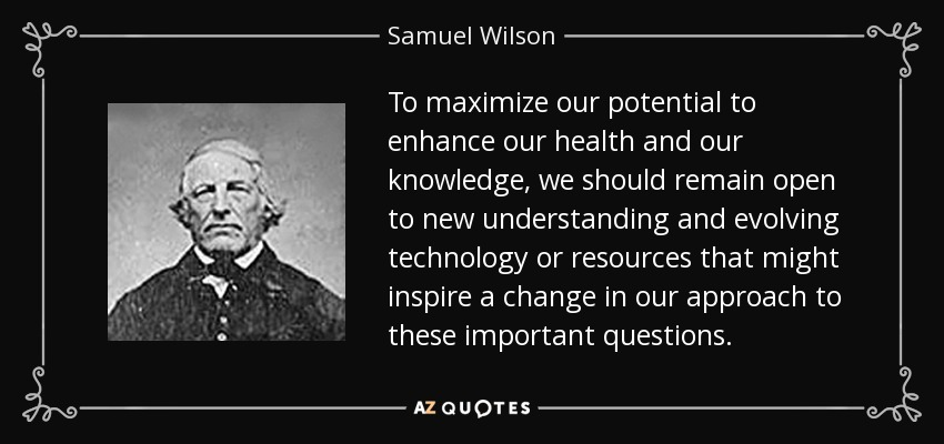 To maximize our potential to enhance our health and our knowledge, we should remain open to new understanding and evolving technology or resources that might inspire a change in our approach to these important questions. - Samuel Wilson