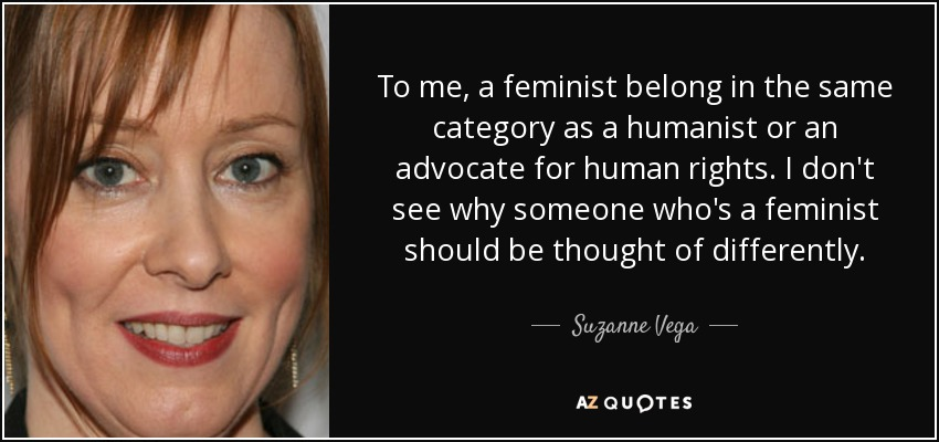 To me, a feminist belong in the same category as a humanist or an advocate for human rights. I don't see why someone who's a feminist should be thought of differently. - Suzanne Vega