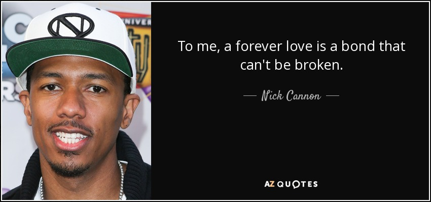 To me, a forever love is a bond that can't be broken. - Nick Cannon