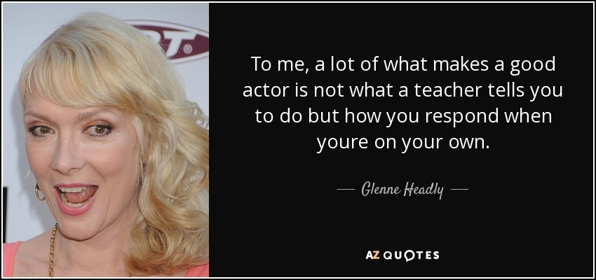 To me, a lot of what makes a good actor is not what a teacher tells you to do but how you respond when youre on your own. - Glenne Headly