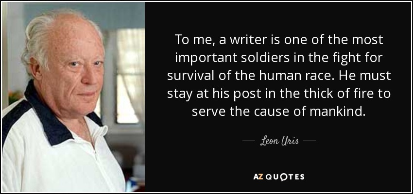 To me, a writer is one of the most important soldiers in the fight for survival of the human race. He must stay at his post in the thick of fire to serve the cause of mankind. - Leon Uris