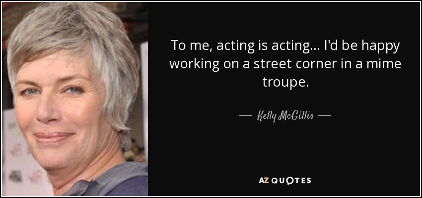 To me, acting is acting... I'd be happy working on a street corner in a mime troupe. - Kelly McGillis