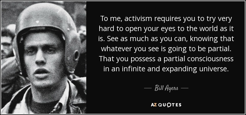 To me, activism requires you to try very hard to open your eyes to the world as it is. See as much as you can, knowing that whatever you see is going to be partial. That you possess a partial consciousness in an infinite and expanding universe. - Bill Ayers