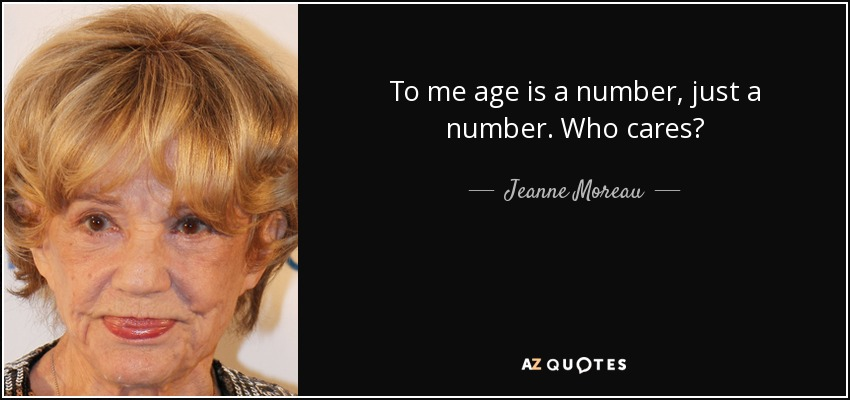 To me age is a number, just a number. Who cares? - Jeanne Moreau