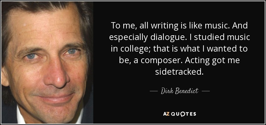 To me, all writing is like music. And especially dialogue. I studied music in college; that is what I wanted to be, a composer. Acting got me sidetracked. - Dirk Benedict