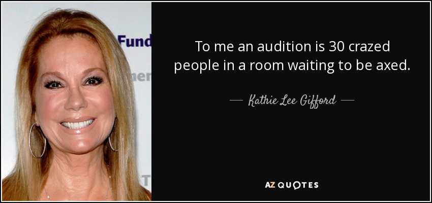 To me an audition is 30 crazed people in a room waiting to be axed. - Kathie Lee Gifford