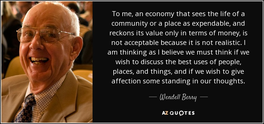 To me, an economy that sees the life of a community or a place as expendable, and reckons its value only in terms of money, is not acceptable because it is not realistic. I am thinking as I believe we must think if we wish to discuss the best uses of people, places, and things, and if we wish to give affection some standing in our thoughts. - Wendell Berry