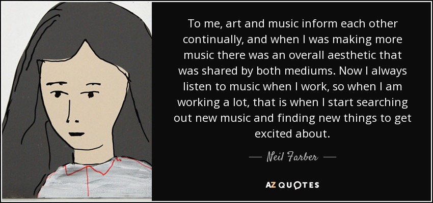 To me, art and music inform each other continually, and when I was making more music there was an overall aesthetic that was shared by both mediums. Now I always listen to music when I work, so when I am working a lot, that is when I start searching out new music and finding new things to get excited about. - Neil Farber