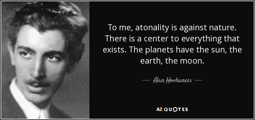 To me, atonality is against nature. There is a center to everything that exists. The planets have the sun, the earth, the moon. - Alan Hovhaness