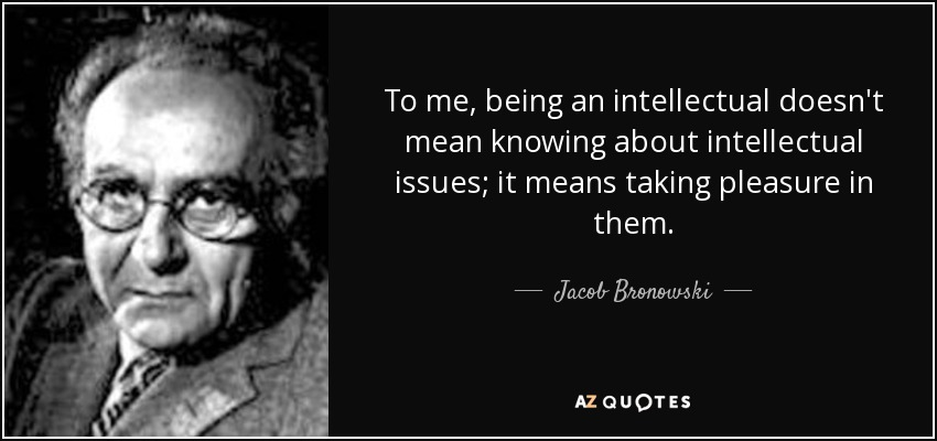 To me, being an intellectual doesn't mean knowing about intellectual issues; it means taking pleasure in them. - Jacob Bronowski