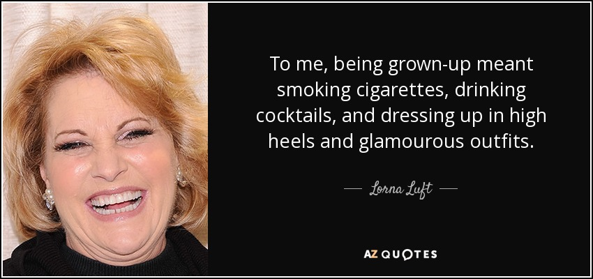 To me, being grown-up meant smoking cigarettes, drinking cocktails, and dressing up in high heels and glamourous outfits. - Lorna Luft