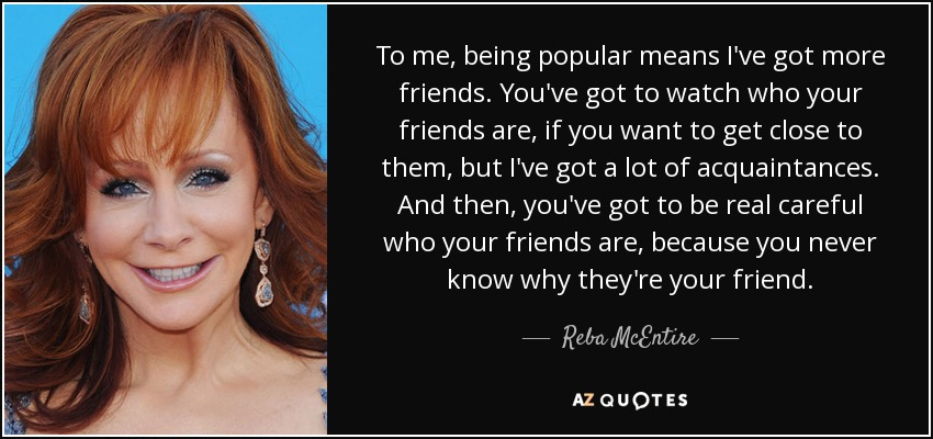 To me, being popular means I've got more friends. You've got to watch who your friends are, if you want to get close to them, but I've got a lot of acquaintances. And then, you've got to be real careful who your friends are, because you never know why they're your friend. - Reba McEntire