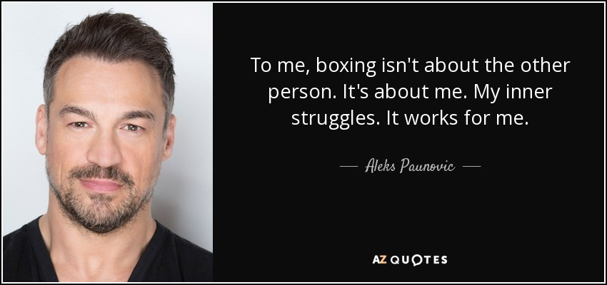 To me, boxing isn't about the other person. It's about me. My inner struggles. It works for me. - Aleks Paunovic