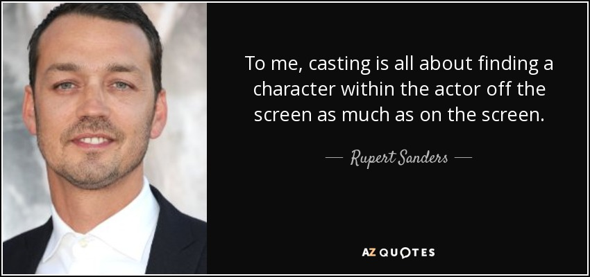 To me, casting is all about finding a character within the actor off the screen as much as on the screen. - Rupert Sanders