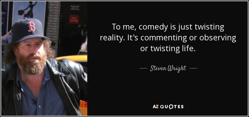 To me, comedy is just twisting reality. It's commenting or observing or twisting life. - Steven Wright