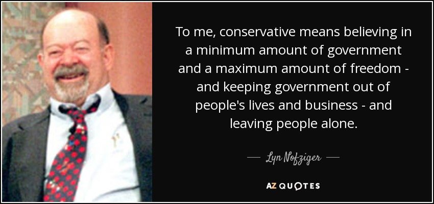 To me, conservative means believing in a minimum amount of government and a maximum amount of freedom - and keeping government out of people's lives and business - and leaving people alone. - Lyn Nofziger