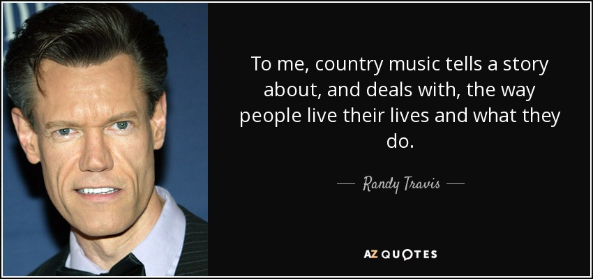To me, country music tells a story about, and deals with, the way people live their lives and what they do. - Randy Travis