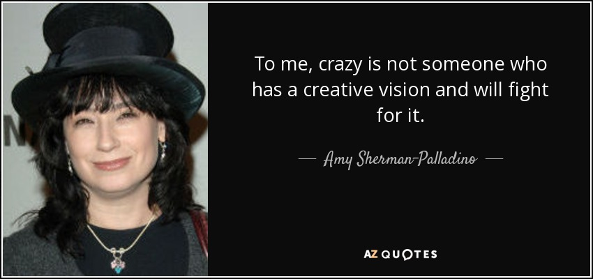 To me, crazy is not someone who has a creative vision and will fight for it. - Amy Sherman-Palladino