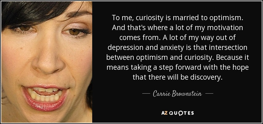 To me, curiosity is married to optimism. And that's where a lot of my motivation comes from. A lot of my way out of depression and anxiety is that intersection between optimism and curiosity. Because it means taking a step forward with the hope that there will be discovery. - Carrie Brownstein