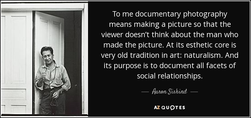 To me documentary photography means making a picture so that the viewer doesn't think about the man who made the picture. At its esthetic core is very old tradition in art: naturalism. And its purpose is to document all facets of social relationships. - Aaron Siskind