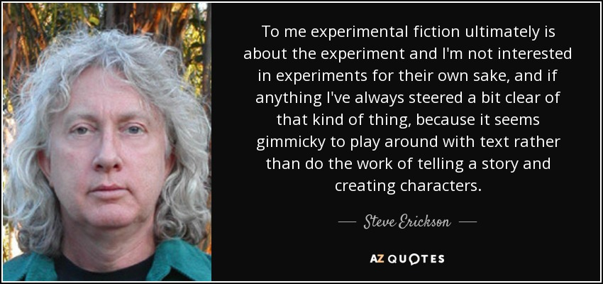 To me experimental fiction ultimately is about the experiment and I'm not interested in experiments for their own sake, and if anything I've always steered a bit clear of that kind of thing, because it seems gimmicky to play around with text rather than do the work of telling a story and creating characters. - Steve Erickson