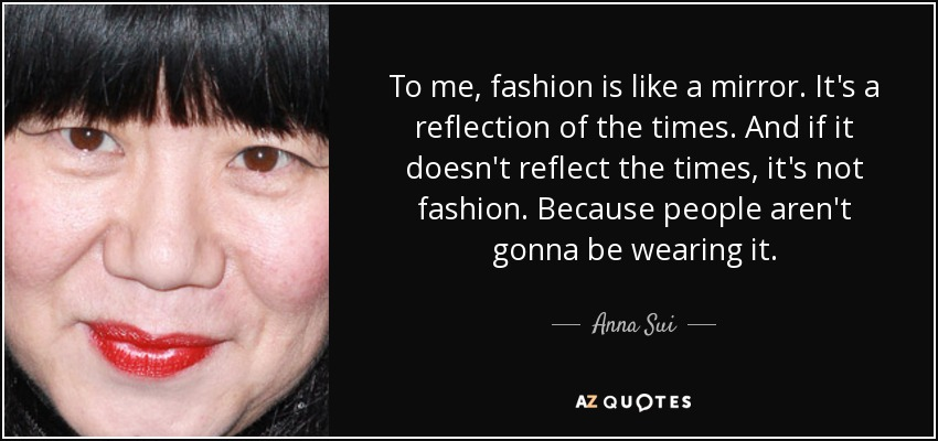 To me, fashion is like a mirror. It's a reflection of the times. And if it doesn't reflect the times, it's not fashion. Because people aren't gonna be wearing it. - Anna Sui