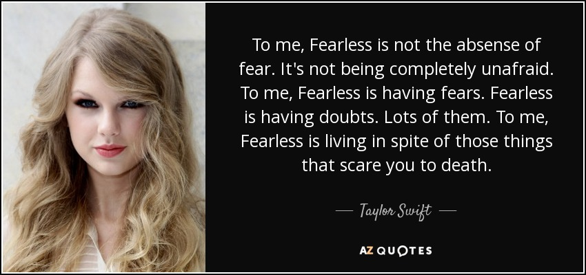 To me, Fearless is not the absense of fear. It's not being completely unafraid. To me, Fearless is having fears. Fearless is having doubts. Lots of them. To me, Fearless is living in spite of those things that scare you to death. - Taylor Swift