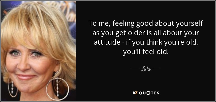 To me, feeling good about yourself as you get older is all about your attitude - if you think you're old, you'll feel old. - Lulu