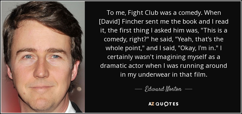 Edward Norton quote: To me, Fight Club was a comedy. When ...