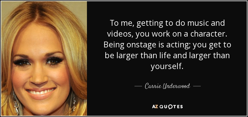 To me, getting to do music and videos, you work on a character. Being onstage is acting; you get to be larger than life and larger than yourself. - Carrie Underwood