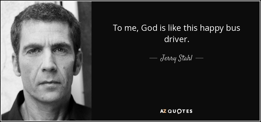 To me, God is like this happy bus driver. - Jerry Stahl
