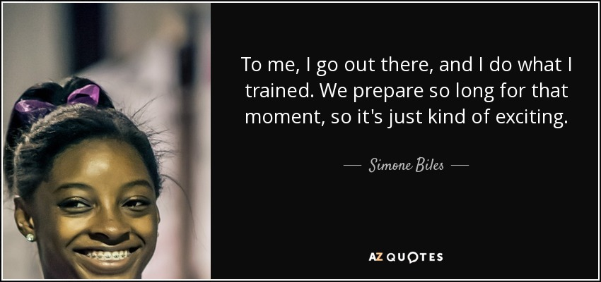 To me, I go out there, and I do what I trained. We prepare so long for that moment, so it's just kind of exciting. - Simone Biles
