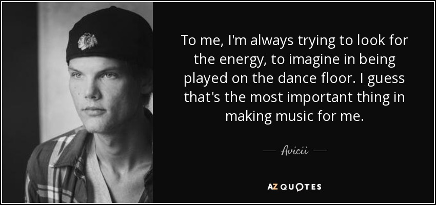 To me, I'm always trying to look for the energy, to imagine in being played on the dance floor. I guess that's the most important thing in making music for me. - Avicii