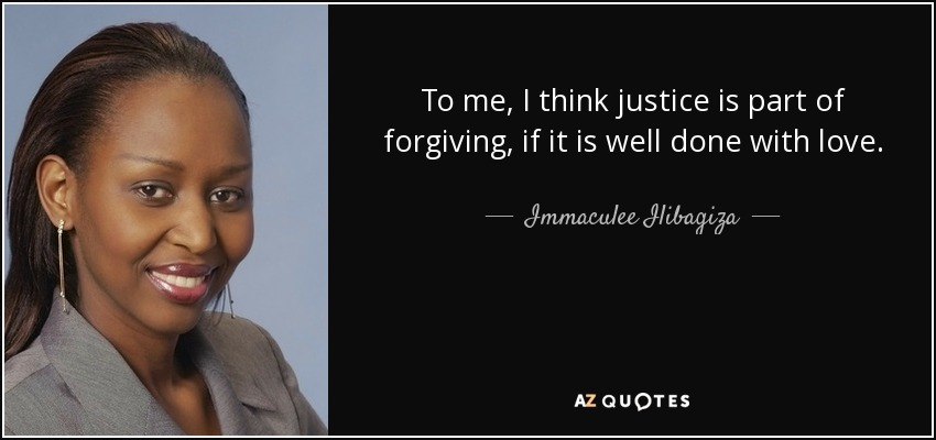 To me, I think justice is part of forgiving, if it is well done with love. - Immaculee Ilibagiza