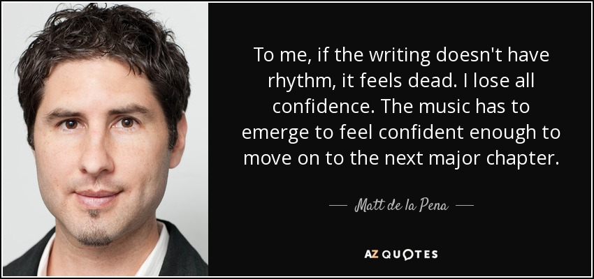 To me, if the writing doesn't have rhythm, it feels dead. I lose all confidence. The music has to emerge to feel confident enough to move on to the next major chapter. - Matt de la Pena