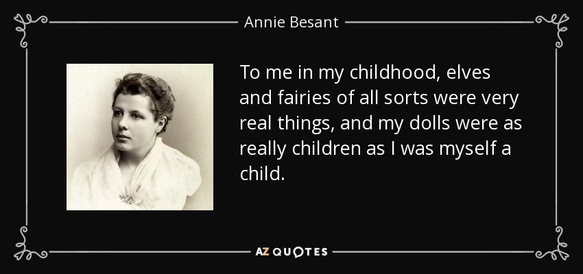 To me in my childhood, elves and fairies of all sorts were very real things, and my dolls were as really children as I was myself a child. - Annie Besant