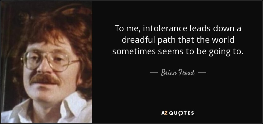 To me, intolerance leads down a dreadful path that the world sometimes seems to be going to. - Brian Froud