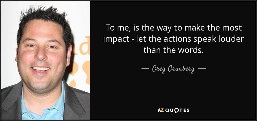 To me, is the way to make the most impact - let the actions speak louder than the words. - Greg Grunberg