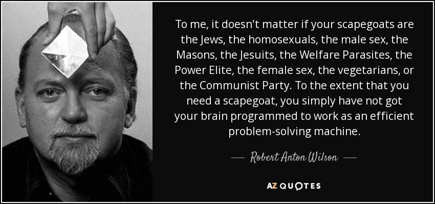 To me, it doesn't matter if your scapegoats are the Jews, the homosexuals, the male sex, the Masons, the Jesuits, the Welfare Parasites, the Power Elite, the female sex, the vegetarians, or the Communist Party. To the extent that you need a scapegoat, you simply have not got your brain programmed to work as an efficient problem-solving machine. - Robert Anton Wilson