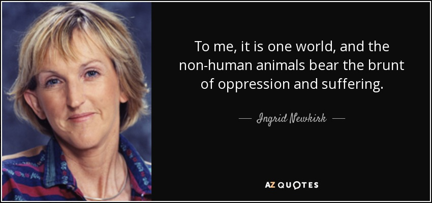 To me, it is one world, and the non-human animals bear the brunt of oppression and suffering. - Ingrid Newkirk