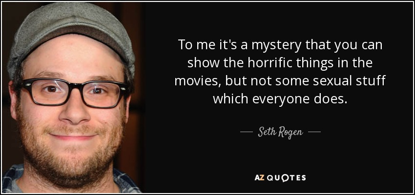 To me it's a mystery that you can show the horrific things in the movies, but not some sexual stuff which everyone does. - Seth Rogen