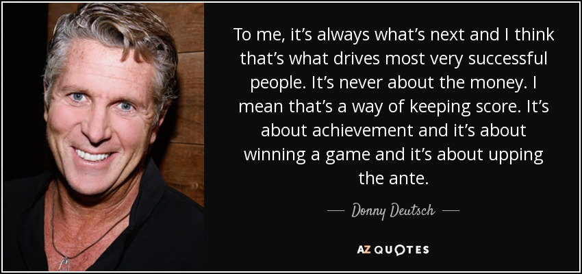 To me, it's always what's next and I think that's what drives most very successful people. It's never about the money. I mean that's a way of keeping score. It's about achievement and it's about winning a game and it's about upping the ante. - Donny Deutsch