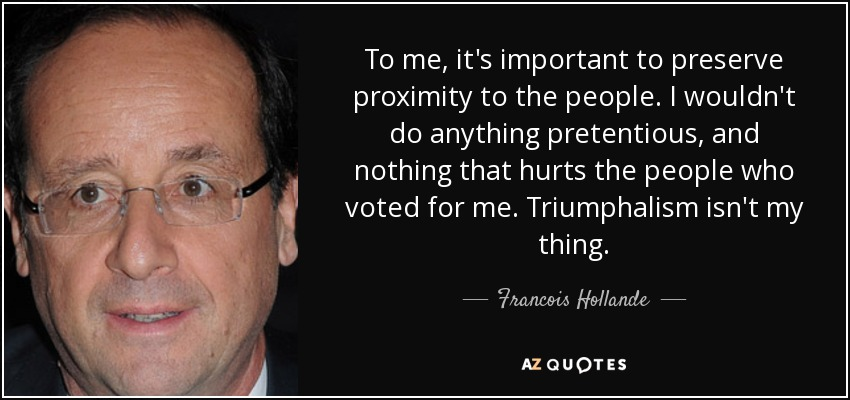To me, it's important to preserve proximity to the people. I wouldn't do anything pretentious, and nothing that hurts the people who voted for me. Triumphalism isn't my thing. - Francois Hollande