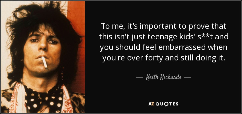 To me, it's important to prove that this isn't just teenage kids' s**t and you should feel embarrassed when you're over forty and still doing it. - Keith Richards