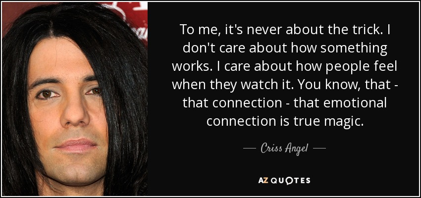 To me, it's never about the trick. I don't care about how something works. I care about how people feel when they watch it. You know, that - that connection - that emotional connection is true magic. - Criss Angel
